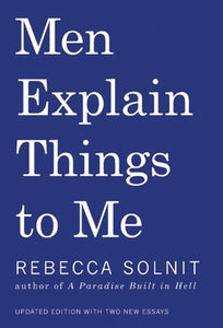 Men Explain Things to Me by Rebecca Solnit