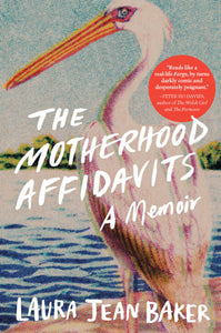 The Motherhood Affidavits: A Memoir by Laura Jean Baker