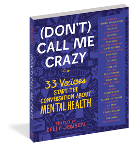 (Don't) Call Me Crazy: 33 Voices Start the Conversation About Mental Health edited by Kelly Jensen
