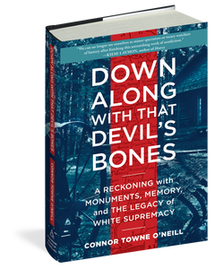 Down Along With That Devil's Bones: A Reckoning with Monuments, Memory, and the Legacy of White Supremacy by Connor Towne O'Neill