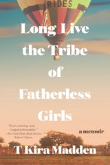 Long Live the Tribe of Fatherless Girls by T.Kira Madden
