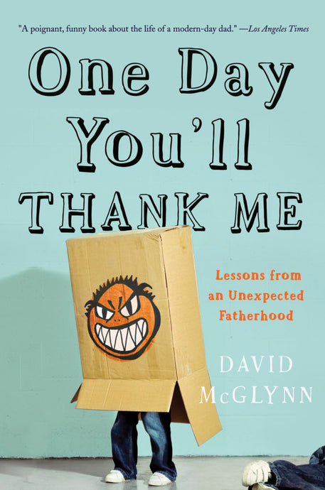 One Day You'll Thank Me: Lesson From an Unexpected Fatherhood by David McGlynn
