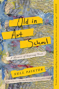 Old in Art School: A Memoir of Starting Over by Nell Painter