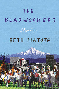 The Beadworkers: Stories by Beth Piatote