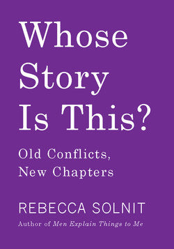 Whose Story is This?: Old Conflicts, New Chapters by Rebecca Solnit