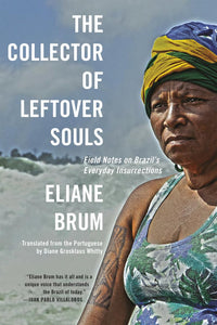 The Collector of Leftover Souls: Field Notes on Brazil's Everyday Insurrections by Elaine Brum