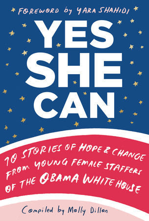 Yes She Can: 10 Stories of Hope & Change from Young Female Staffers of the Obama White House compiled by Molly Dillon