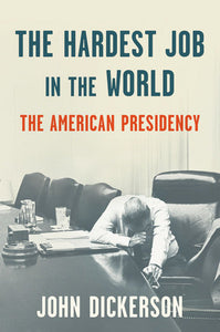The Hardest Job in the World: The American Presidency by John Dickerson