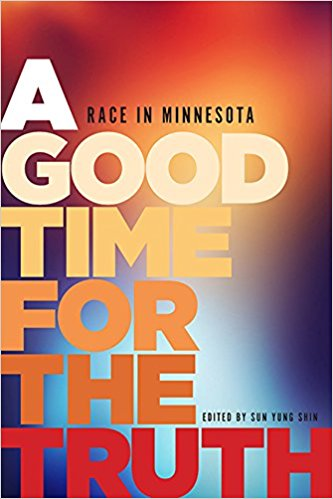 A Good Time for the Truth: Race in Minnesota edited by Sun Yung Shin