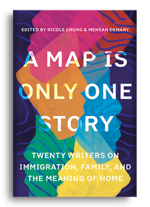 A Map is Only One Story: Twenty Writers on Immigration, Family, and the Meaning of Home edited by Nicole Chung & Mensah Demary