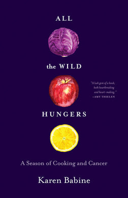 All the Wild Hungers: A Season of Cooking and Cancer by Karen Babine