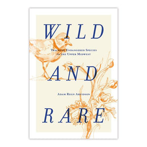 Wild and Rare: Tracking Endangered Species in the Upper Midwest by Adam Regn Arvidson