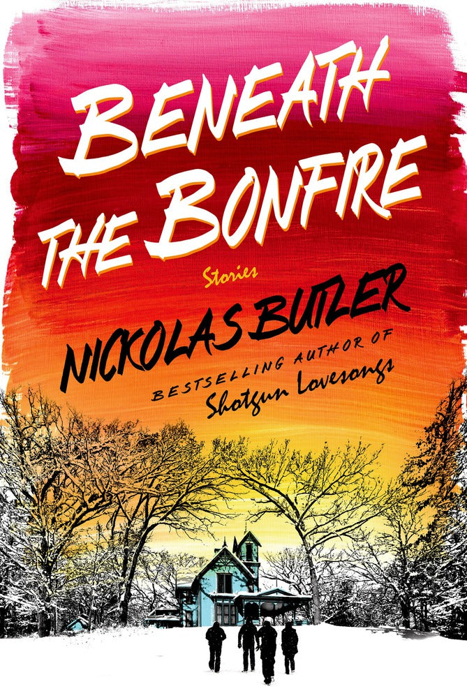 Beneath the Bonfire: Stories by Nickolas Butler