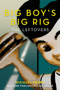 Big Boy's Big Rig: The Leftovers by Michael Perry