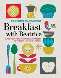 Breakfast with Beatrice: 250 Recipes from Sweet Cream Waffles to Swedish Farmer's Omelets by Beatrice Ojakangas