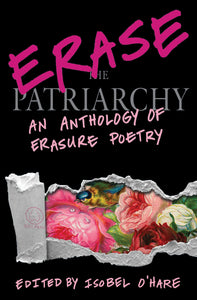 Erase the Patriarchy: An Anthology of Erasure Poetry edited by Isobel O'Hare