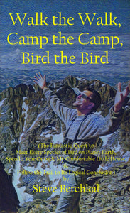 Walk the Walk, Camp the Camp, Bird the Bird: The Fantastic Quest to Meet Every Species of Bird on Planet Earth, Spend a Year Outside My Comfortable Little House, & Follow the Trail to Its Logical Conclusion by Steve Betchkal