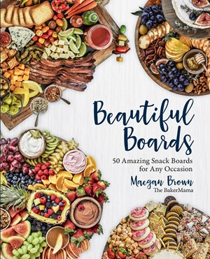 Beautiful Boards: 50 Amazing Snack Boards for Any Occasion by Maegan Brown