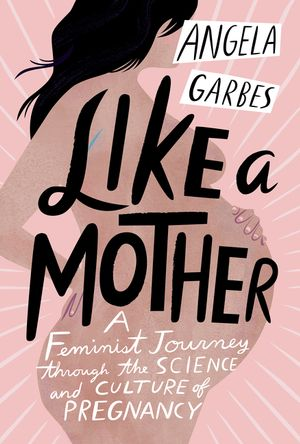 Like a Mother: A Feminist Journey Through the Science and Culture of Pregnancy by Angela Garbes