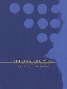 Setting the Wire: A Memoir of Postpartum Psychosis by Sarah C. Townsend