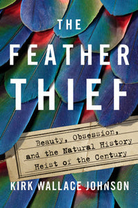 The Feather Thief: Beauty, Obsession, and the Natural History Heist of the Century by Kirk Wallace Johnson