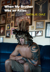 When My Brother Was an Aztec by Natalie Diaz