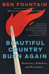 Beautiful Country Burn Again: Democracy, Rebellion, & Revolution by Ben Fountain