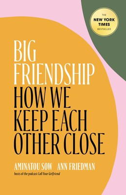 Big Friendship: How We Keep Each Other Close by Aminatou Sow & Anne Friedman