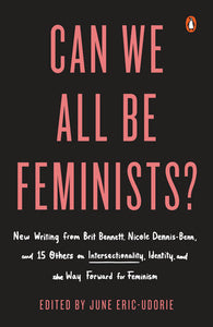 Can We All Be Feminists?: New Writing from Brit Bennett, Nicold Dennis-Benn, and 15 Others on Intersectionality, Identity, and the Way Forward for Feminism edited by June Eric-Udorie