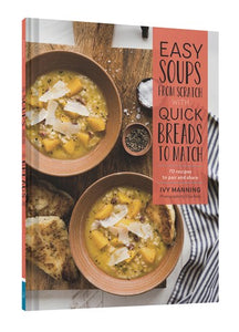 Easy Soups from Scratch with Quick Breads to Match: 70 Recipes to Pair and Share by Ivy Manning