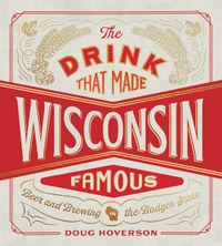The Drink that Made Wisconsin Famous: Beer and Brewing in the Badger State by Doug Hoverson