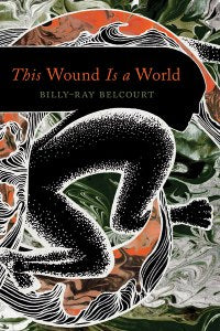 This Wound is a World by Billy-Ray Belcourt