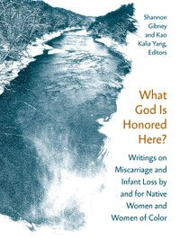 What God is Honored Here?: Writings on Miscarriage and Infant Loss by and for Native Women and Women of Color edited by Shannon Gibney & Kao Kalia Yang