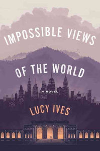 Impossible Views of the World: A Novel by Lucy Ives