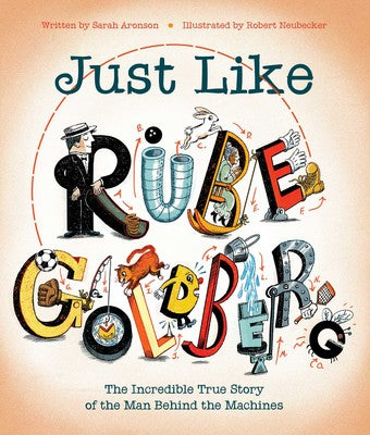 Just Like Rube Goldberg: The Incredible True Story of the Man Behind the Machines by Sarah Aronson