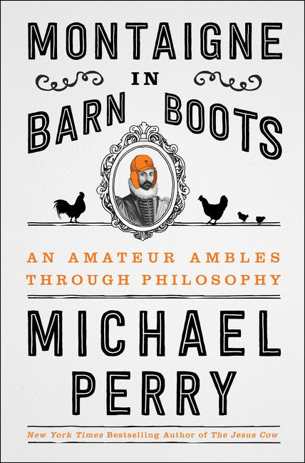 Montaigne in Barn Boots: An Amateur Ambles Through Philosophy by Michael Perry