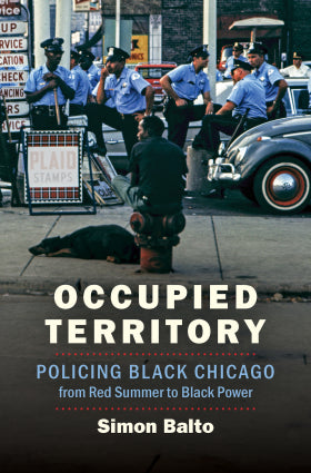 Occupied Territory: Policing Black Chicago from Red Summer to Black Power by Simon Balto