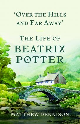 'Over the Hills and Far Away': The Life of Beatrix Potter by Matthew Dennison
