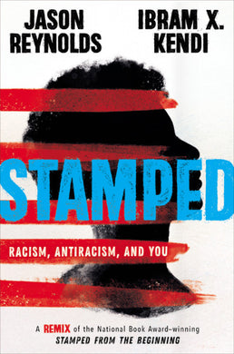 Stamped: Racism, Antiracism, and You: A Remix of the National Book Award-Winning Stamped from the Beginning by Jason Reynolds and Ibram X. Kendi