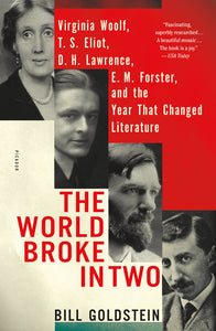The World Broke in Two: Virginia Woolf, T.S. Eliot, D.H. Lawrence, E.M. Forster, and the Year That Changed Literature by Bill Goldstein