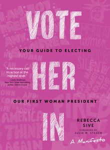 Vote Her In: Your Guide to Electing Our First Woman President by Rebecca Sive