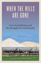 When the Hills are Gone: Frac Sand Mining and the Struggle for Community by Thomas W. Pearson