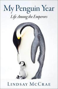 My Penguin Year: Life Among the Emperors by Lindsay McRae