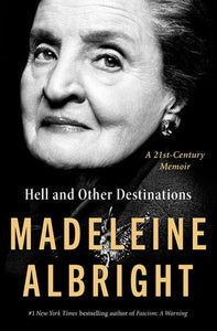 Hell and Other Destinations: A 21st Century Memoir by Madeleine Albright