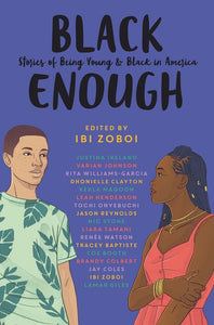 Black Enough: Stories of Being Young and Black in America edited by Ibi Zoboi
