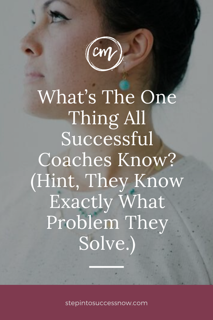 What's The One Thing All Successful Coaches Know? (Hint, They Know Exactly What Problem They Solve.)