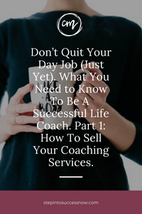 Don't Quit Your Day Job (Just Yet). What You Need to Know To Be A Successful Life Coach. Part 1: How To Sell Your Coaching Services.