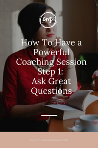How To Have a Powerful Coaching Session – Step 1: Ask Great Questions