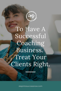 To Have A Successful Coaching Business. Treat Your Clients Right.