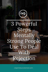 3 Powerful Steps Mentally Strong People Can Use To Deal With Rejection